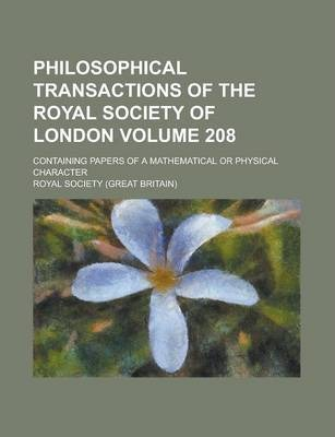 Philosophical Transactions of the Royal Society of London; Containing Papers of a Mathematical or Physical Character Volume 208