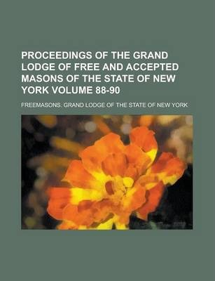 Proceedings of the Grand Lodge of Free and Accepted Masons of the State of New York Volume 88-90