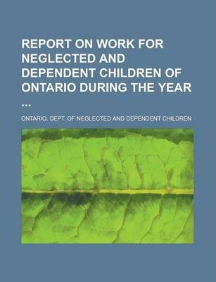 Report on Work for Neglected and Dependent Children of Ontario During the Year