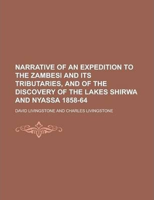Narrative of an Expedition to the Zambesi and Its Tributaries, and of the Discovery of the Lakes Shirwa and Nyassa 1858-64