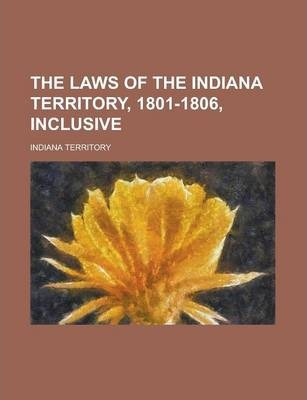 The Laws of the Indiana Territory, 1801-1806, Inclusive