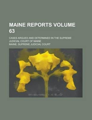 Maine Reports; Cases Argued and Determined in the Supreme Judicial Court of Maine Volume 63