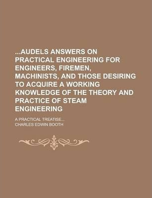 Audels Answers on Practical Engineering for Engineers, Firemen, Machinists, and Those Desiring to Acquire a Working Knowledge of the Theory and Practi