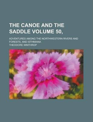 The Canoe and the Saddle; Adventures Among the Northwestern Rivers and Forests, and Isthmiana Volume 50,