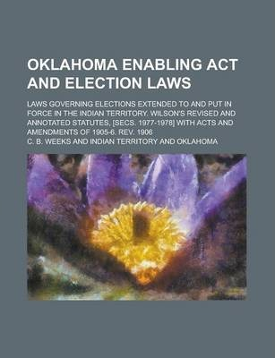 Oklahoma Enabling ACT and Election Laws; Laws Governing Elections Extended to and Put in Force in the Indian Territory. Wilson's Revised and Annotated Statutes, [Secs. 1977-1978] with Acts and Amendments of 1905-6. REV. 1906