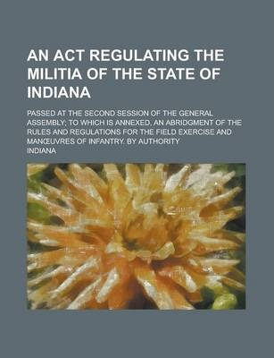An ACT Regulating the Militia of the State of Indiana; Passed at the Second Session of the General Assembly; To Which Is Annexed, an Abridgment of the Rules and Regulations for the Field Exercise and Man Uvres of Infantry. by Authority