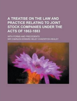 A Treatise on the Law and Practice Relating to Joint Stock Companies Under the Acts of 1862-1883; With Forms and Precedents