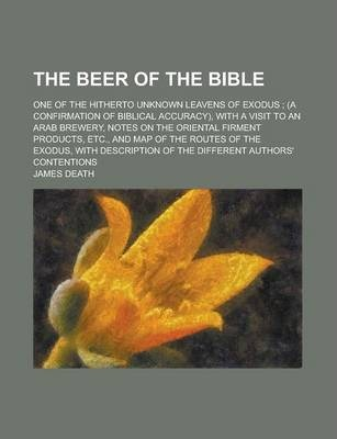 The Beer of the Bible; One of the Hitherto Unknown Leavens of Exodus; (A Confirmation of Biblical Accuracy), with a Visit to an Arab Brewery, Notes on the Oriental Firment Products, Etc., and Map of the Routes of the Exodus, with