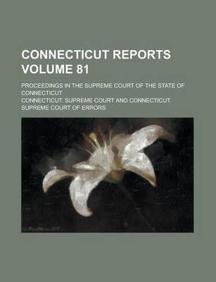 Connecticut Reports; Proceedings in the Supreme Court of the State of Connecticut Volume 81