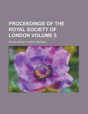 Proceedings of the Royal Society of London Volume 5