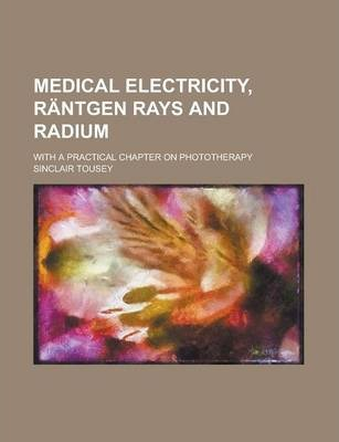 Medical Electricity, Rantgen Rays and Radium; With a Practical Chapter on Phototherapy
