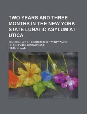 Two Years and Three Months in the New York State Lunatic Asylum at Utica; Together with the Outlines of Twenty Years' Peregrinations in Syracuse