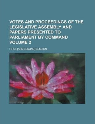 Votes and Proceedings of the Legislative Assembly and Papers Presented to Parliament by Command; First [And Second] Session Volume 2
