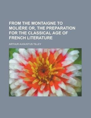 From the Montaigne to Moliere Or, the Preparation for the Classical Age of French Literature