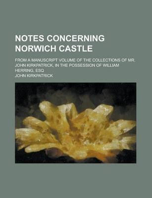 Notes Concerning Norwich Castle; From a Manuscript Volume of the Collections of Mr. John Kirkpatrick, in the Possession of William Herring, Esq