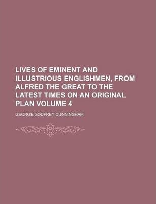 Lives of Eminent and Illustrious Englishmen, from Alfred the Great to the Latest Times on an Original Plan Volume 4