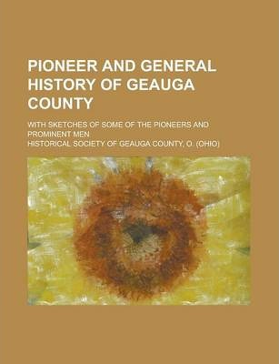 Pioneer and General History of Geauga County; With Sketches of Some of the Pioneers and Prominent Men