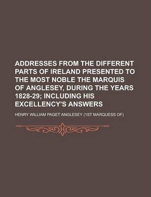 Addresses from the Different Parts of Ireland Presented to the Most Noble the Marquis of Anglesey, During the Years 1828-29