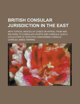 British Consular Jurisdiction in the East; With Topical Indices of Cases on Appeal from and Relating to Consular Courts and Consuls, Also a Collection of Statutes Concerning Consuls