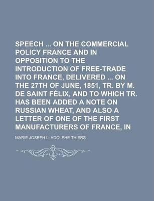 Speech on the Commercial Policy of France and in Opposition to the Introduction of Free-Trade Into France, Delivered on the 27th of June, 1851, Tr. by M. de Saint Felix, and to Which Tr. Has Been Added a Note on Russian Wheat, and Also