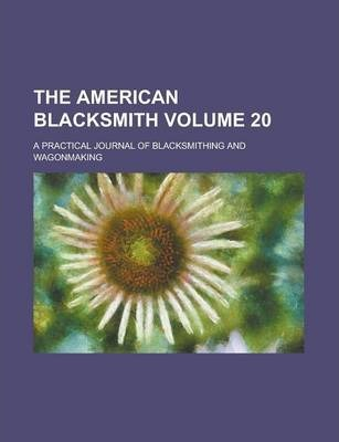 The American Blacksmith; A Practical Journal of Blacksmithing and Wagonmaking Volume 20