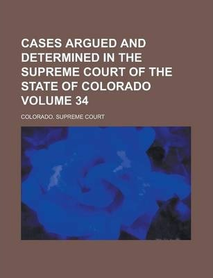 Cases Argued and Determined in the Supreme Court of the State of Colorado Volume 34