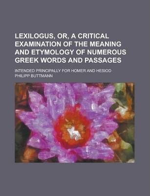 Lexilogus, Or, a Critical Examination of the Meaning and Etymology of Numerous Greek Words and Passages; Intended Principally for Homer and Hesiod