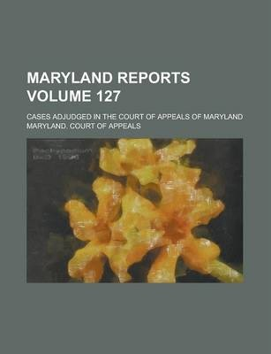 Maryland Reports; Cases Adjudged in the Court of Appeals of Maryland Volume 127