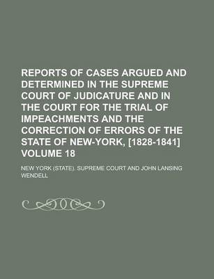 Reports of Cases Argued and Determined in the Supreme Court of Judicature and in the Court for the Trial of Impeachments and the Correction of Errors of the State of New-York, [1828-1841] Volume 18