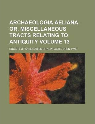 Archaeologia Aeliana, Or, Miscellaneous Tracts Relating to Antiquity Volume 13