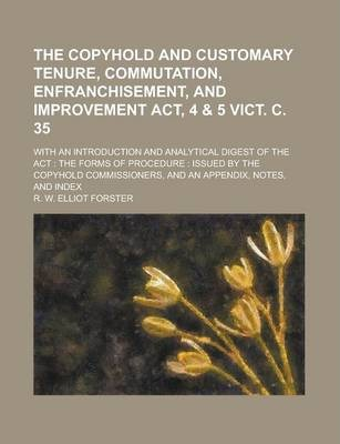The Copyhold and Customary Tenure, Commutation, Enfranchisement, and Improvement ACT, 4 & 5 Vict. C. 35; With an Introduction and Analytical Digest of the ACT