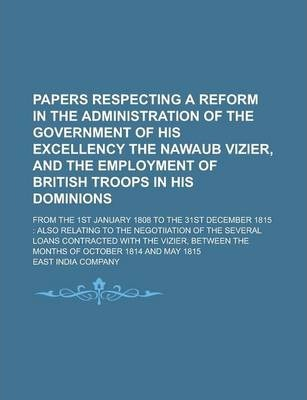 Papers Respecting a Reform in the Administration of the Government of His Excellency the Nawaub Vizier, and the Employment of British Troops in His Dominions; From the 1st January 1808 to the 31st December 1815