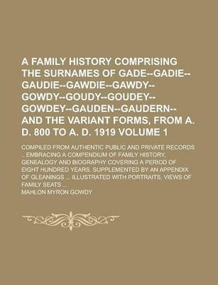 A Family History Comprising the Surnames of Gade--Gadie--Gaudie--Gawdie--Gawdy--Gowdy--Goudy--Goudey--Gowdey--Gauden--Gaudern--And the Variant Forms, from A. D. 800 to A. D. 1919; Compiled from Authentic Public and Private Volume 1