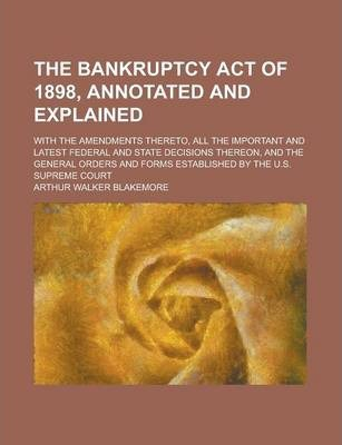 The Bankruptcy Act of 1898, Annotated and Explained; With the Amendments Thereto, All the Important and Latest Federal and State Decisions Thereon, and the General Orders and Forms Established by the U.S. Supreme Court