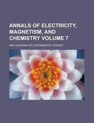 Annals of Electricity, Magnetism, and Chemistry; And Guardian of Experimental Science Volume 7