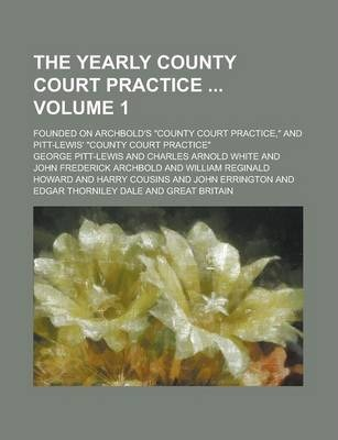 The Yearly County Court Practice; Founded on Archbold's County Court Practice, and Pitt-Lewis' County Court Practice Volume 1