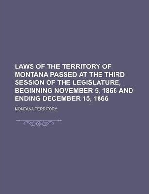 Laws of the Territory of Montana Passed at the Third Session of the Legislature, Beginning November 5, 1866 and Ending December 15, 1866