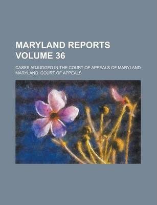 Maryland Reports; Cases Adjudged in the Court of Appeals of Maryland Volume 36