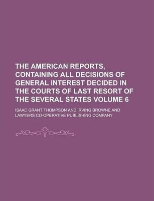 The American Reports, Containing All Decisions of General Interest Decided in the Courts of Last Resort of the Several States Volume 6