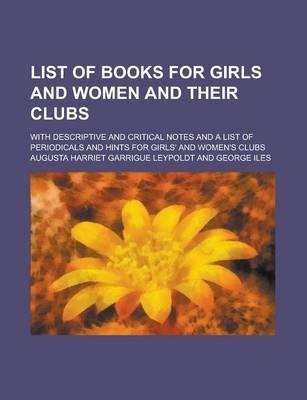 List of Books for Girls and Women and Their Clubs; With Descriptive and Critical Notes and a List of Periodicals and Hints for Girls' and Women's Clubs