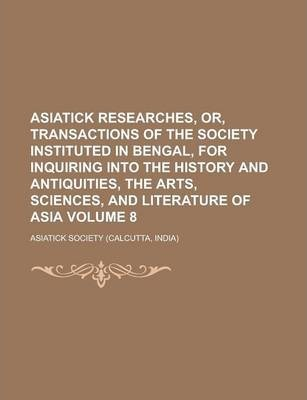 Asiatick Researches, Or, Transactions of the Society Instituted in Bengal, for Inquiring Into the History and Antiquities, the Arts, Sciences, and Literature of Asia Volume 8