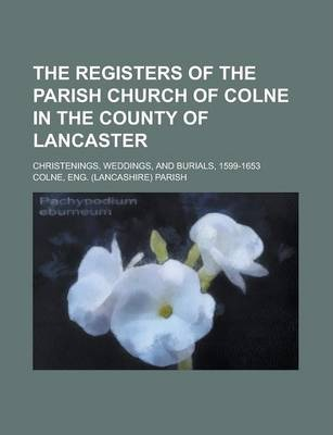 The Registers of the Parish Church of Colne in the County of Lancaster; Christenings, Weddings, and Burials, 1599-1653