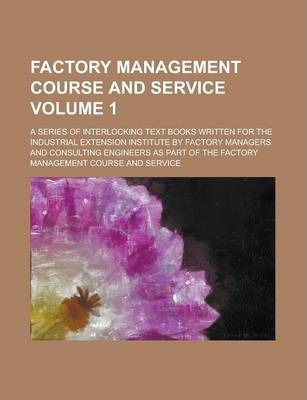 Factory Management Course and Service; A Series of Interlocking Text Books Written for the Industrial Extension Institute by Factory Managers and Consulting Engineers as Part of the Factory Management Course and Service Volume 1