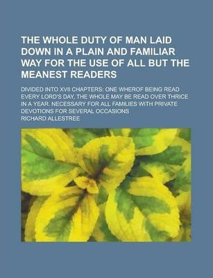 The Whole Duty of Man Laid Down in a Plain and Familiar Way for the Use of All But the Meanest Readers; Divided Into XVII Chapters