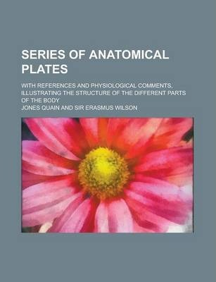Series of Anatomical Plates; With References and Physiological Comments, Illustrating the Structure of the Different Parts of the Body