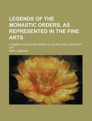 Legends of the Monastic Orders, as Represented in the Fine Arts; Forming the Second Series of Sacred and Legendary Art