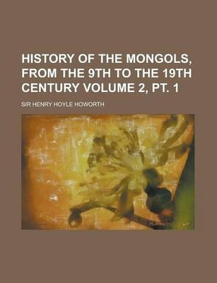 History of the Mongols, from the 9th to the 19th Century Volume 2, PT. 1