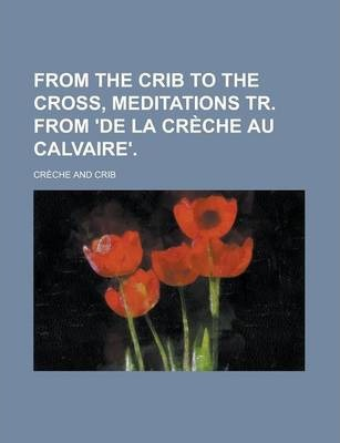 From the Crib to the Cross, Meditations Tr. from 'de La Creche Au Calvaire'