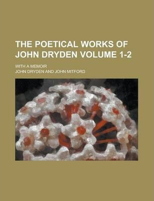 The Poetical Works of John Dryden; With a Memoir Volume 1-2
