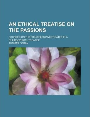 An Ethical Treatise on the Passions; Founded on the Principles Investigated in a Philosophical Treatise
